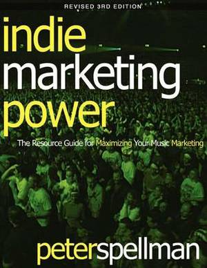 Indie Marketing Power: The Resource Guide for Maximizing Your Music Marketing, 3rd Ed.