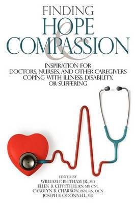 Finding Hope and Compassion: Inspiration for Doctors, Nurses, and Other Caregivers Coping with Illness, Disability, or Suffering