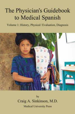 The Physician's Guidebook to Medical Spanish Volume 1: History, Physical / Evaluation, Diagnosis