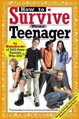 How to Survive Your Teenager: By Hundreds of Still-Sane Parents Who Did and Some Things to Avoid from a Few Whose Kids Drove Them Nuts