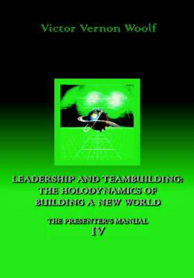 Leadership and Teambuilding: The Holodynamics of Building a New World: Manual IV
