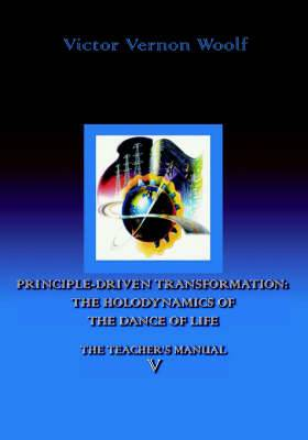 Principle-Driven Transformation: The Holodynamics of the Dance of Life: Manual V