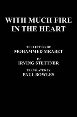 With Much Fire in the Heart: The Letters of Mohammed Mrabet to Irving Stettner Translated by Paul Bowles
