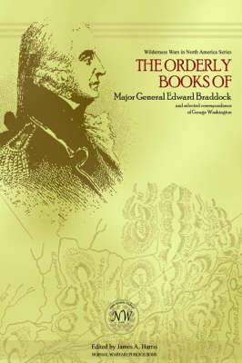 The Orderly Books of Major General Edward Braddock and Selected Correspondence of George Washington