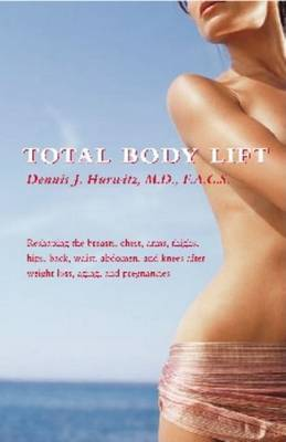 Total Body Lift: Reshaping the Breasts, Chest, Arms, Thighs, Hips, Back, Waist, Abdomen, & Knees After Weight Loss, Aging & Pregnancies