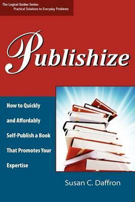 Publishize: How to Quickly and Affordably Self-Publish a Book That Promotes Your Expertise