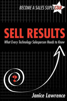 Sell Results: What Every Technology Salesperson Needs to Know