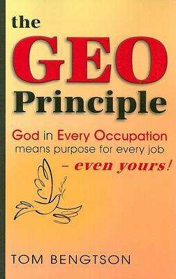 The Geo Principle: God in Every Occupation Means Purpose for Every Job -- Even Yours!