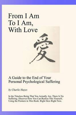 From I Am to I Am, with Love: A Guide to the End of Your Psychological Suffering