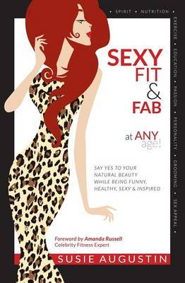 Sexy, Fit & Fab at Any Age!  : Say Yes to Your Natural Beauty While Being Funny, Healthy, Sexy and Inspired