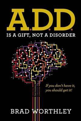 A.D.D. Is a Gift, Not a Disorder: If You Don't Have It, You Should Get It!