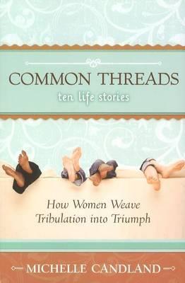 Common Threads - Ten Life Stories: How Women Weave Tribulation into Triumph