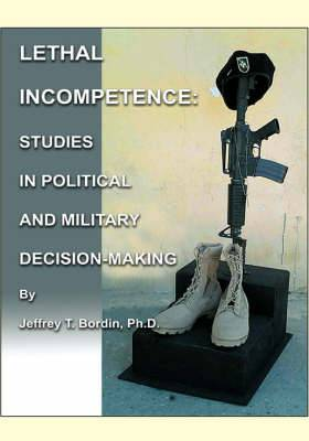 Lethal Incompetence: Studies in Political and Military Decision-Making