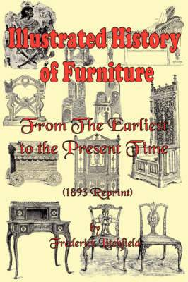 Illustrated History of Furniture: From the Earliest to the Present Time (1893 Reprint)