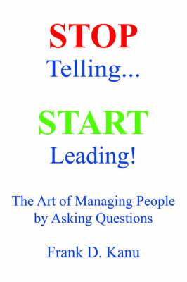 Stop Telling. Start Leading! the Art of Managing People by Asking Questions