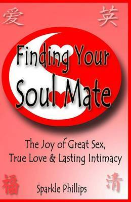 Finding Your Soul Mate: The Joy of Great Sex, True Love and Lasting Intimacy