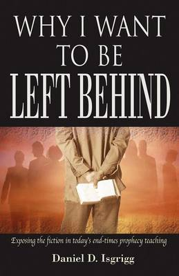 Why I Want to Be Left Behind: Exposing the Fiction in Today's End-Times Prophecy Teaching