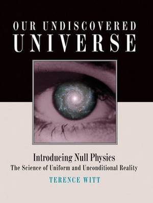 Our Undiscovered Universe: Introducing Null Physics: The Science of Uniform and Unconditional Reality
