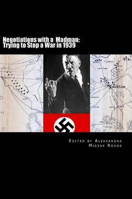 Negotiations with a Madman: Trying to Stop a War in 1939