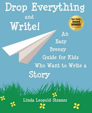 Drop Everything and Write! an Easy Breezy Guide for Kids Who Want to Write a Story