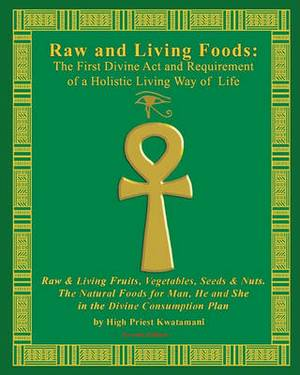 Raw and Living Foods: The First Divine ACT and Requirement of a Holistic Living Way of Life: Raw & Living Fruits, Vegetables, Seeds & Nuts. the Natural Foods for Man, He and She ...