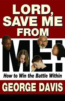Lord, Save Me from Me!: How to Win the Battle Within