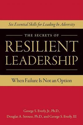 The Secrets of Resilient Leadership: When Failure Is Not an Option; Six Essential Skills for Leading Through Adversity
