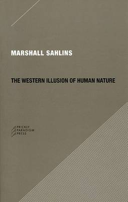 The Western Illusion of Human Nature: With Reflections on the Long History of Hierarchy, Equality and the Sublimation of Anarchy in the West, and Comparative Notes on Other Conceptions of the Human Condition