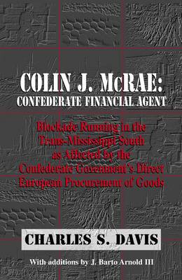 Colin J. McRae: Confederate Financial Agent: Blockade Running in the Trans-Mississippi as Affected by the Confederate Governments Direct European Procurement of Goods