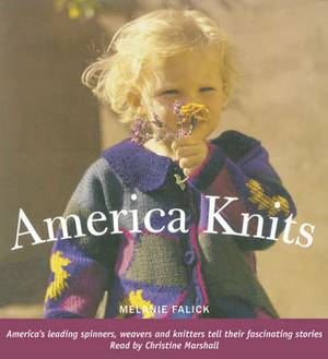 America Knits: America's Leading Spinners, Weavers and Knitters Tell Their Fascinating Stories