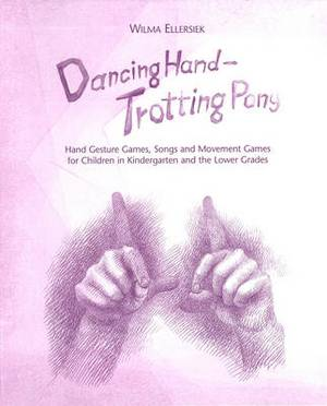 Dancing Hand, Trotting Pony: Hand Gesture Games, Songs and Movement Games for Children in Kindergarten and the Lower Grades
