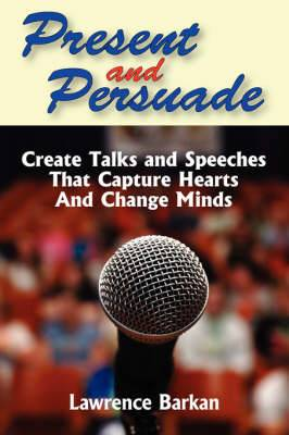 Present and Persuade: Create Talks and Speeches That Capture Hearts and Change Minds.