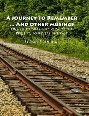 A Journey to Remember ... and Other Musings: One Photographer's View of the Present, to Reveal the Past