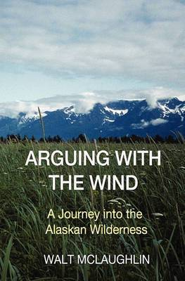 Arguing with the Wind: A Journey Into the Alaskan Wilderness