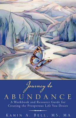 Journey to Abundance: A Workbook and Resource Guide for Creating the Prosperous Life You Desire