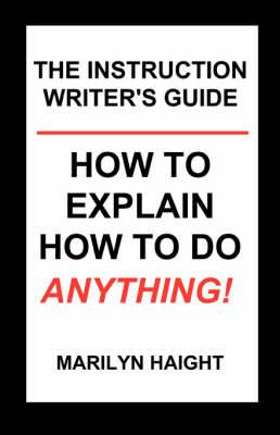 The Instruction Writer's Guide: How to Explain How to Do Anything!