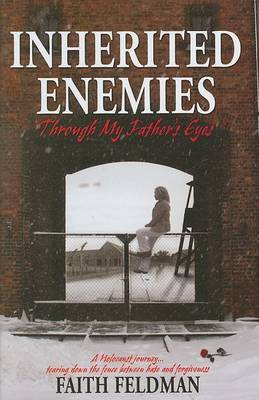 Inherited Enemies: Through My Father's Eyes: A Holocaust Journey...Tearing Down the Fence Between Hate and Forgiveness