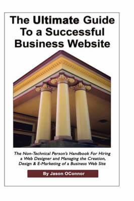 The Ultimate Guide to a Successful Business Website - The Non-Technical Person's Handbook for Hiring a Web Designer and Managing the Creation, Design