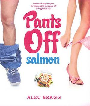 Pants Off Salmon: Tasty and Easy Recipes for Impressing the Pants Off the Opposite Sex!