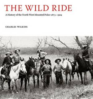 The Wild Ride: A History of the North-West Mounted Police 1873-1904