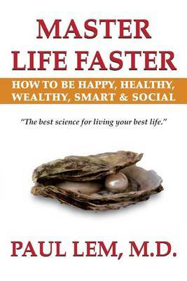 Master Life Faster: How to Be Happy, Healthy, Wealthy, Smart & Social