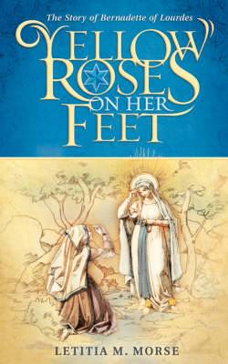 Yellow Roses on Her Feet: The Story of Bernadette of Lourdes