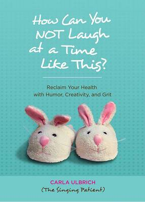How Can You NOT Laugh at a Time Like This?: Reclaim Your Health with Humor, Creativity, and Grit