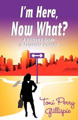 I'm Here, Now What? - A Woman's Guide to Corporate America