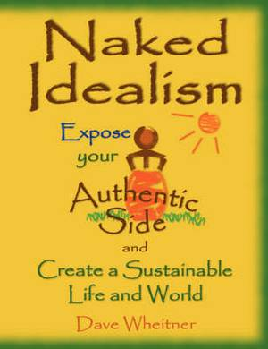Naked Idealism: Expose Your Authentic Side and Create a Sustainable Life and World