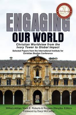 Engaging Our World: Christian Worldview from the Ivory Tower to Global Impact: Selected Papers from the 20th-Anniversary Conference of the International Institute for Christian Studies