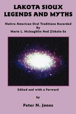 Lakota Sioux Legends and Myths: Native American Oral Traditions Recorded by Marie L. Mclaughlin and Zitkala-Sa