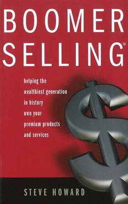 Boomer Selling: Helping the Wealthiest Generation in History Own Your Premium Products and Services