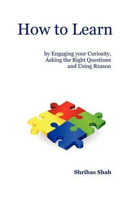 How to Learn by Engaging Your Curiosity, Asking the Right Questions and Using Reason