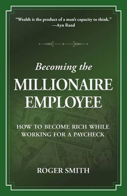 Becoming the Millionaire Employee: How to Become Rich While Working for a Paycheck